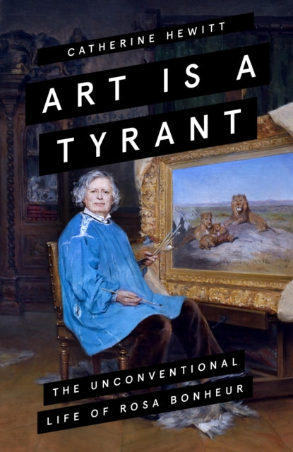Art is a Tyrant : The Unconventional Life of Rosa Bonheur-9781785786211
