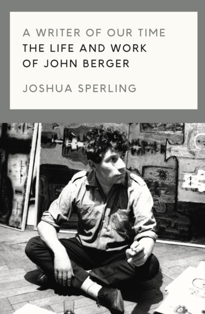 A Writer of Our Time : The Life and Work of John Berger-9781786637420