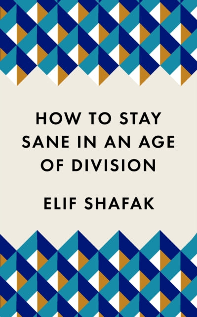 How to Stay Sane in an Age of Division : From the Booker shortlisted author of 10 Minutes 38 Seconds in This Strange World-9781788165723