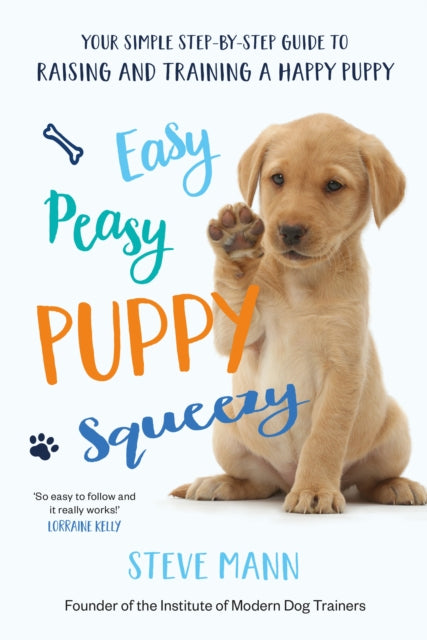 Easy Peasy Puppy Squeezy : Your simple step-by-step guide to raising and training a happy puppy-9781788701600