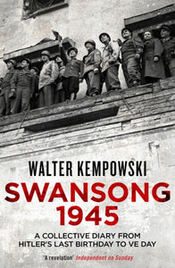 Swansong 1945 : A Collective Diary from Hitler's Last Birthday to Ve Day-9781847086419
