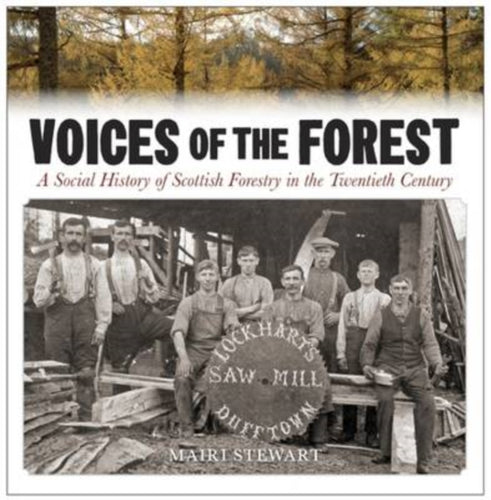Voices of the Forest : A Social History of Scottish Forestry in the Twentieth Century-9781906566647