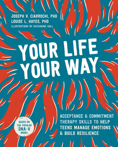 YOUR LIFE YOUR WAY : Acceptance and Commitment Therapy Skills to Help Teens Manage Emotions and Build Resilience