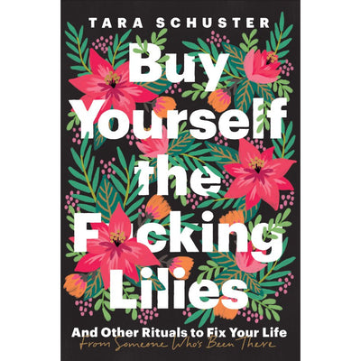 BUY YOURSELF THE F*CKING LILIES And Other Rituals to Fix Your Life, from Someone Who's Been There - TARA SCHUSTER