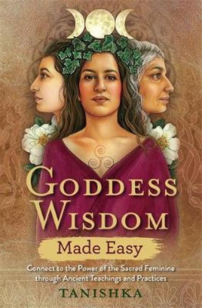 GODDESS WISDOM MADE EASY: CONNECT TO THE POWER OF THE SACRED FEMININE THROUGH ANCIENT TEACHINGS AND PRACTICESPractices