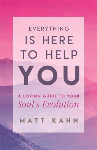 EVERYTHING IS HERE TO HELP YOU: A LOVING GUIDE TO YOUR SOUL'S EVOLUTION
