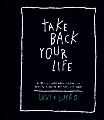 TAKE BACK YOUR LIFE: A 40 -DAY INTERACTIVE JOURNEY TO THINKING RIGHT SO YOU CAN LIVE RIGHT