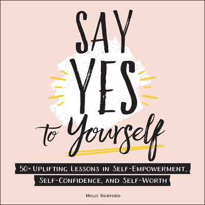 SAY YES TO YOURSELF - MOLLY BURFORD : 50+ Uplifting Lessons in Self-Empowerment, Self-Confidence, and Self-Worth