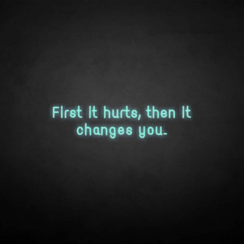 'First it hurts, then it changes you.' neon sign