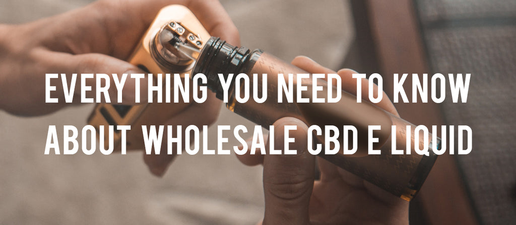 Everything You Need to Know about Wholesale CBD E Liquid