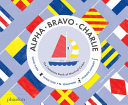 Alpha, Bravo, Charlie: The Complete Book of Nautical Codes - Arthur Beale