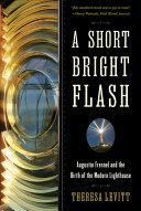 A Short Bright Flash : Augustin Fresnel and the Birth of the Modern Lighthouse - Arthur Beale