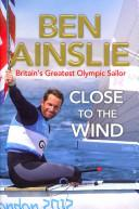 Ben Ainslie: Close to the Wind : Britain's Greatest Olympic Sailor - Arthur Beale