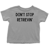 Don't Stop Retrievin' Toddler Tee Toddler T-Shirt Woofingtons
