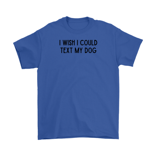 I Wish I Could Text My Dog Mens Tee Gildan Mens T-Shirt Woofingtons