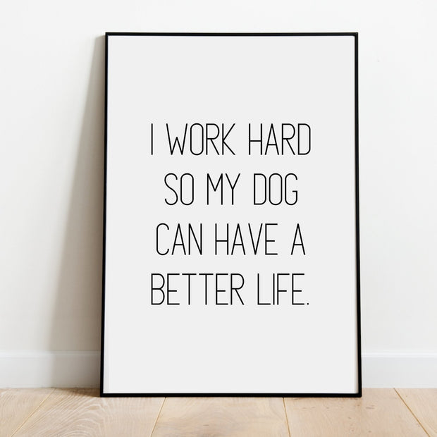 I Work Hard So My Dog Can Have A Better Life Art Poster 18x24 Woofingtons