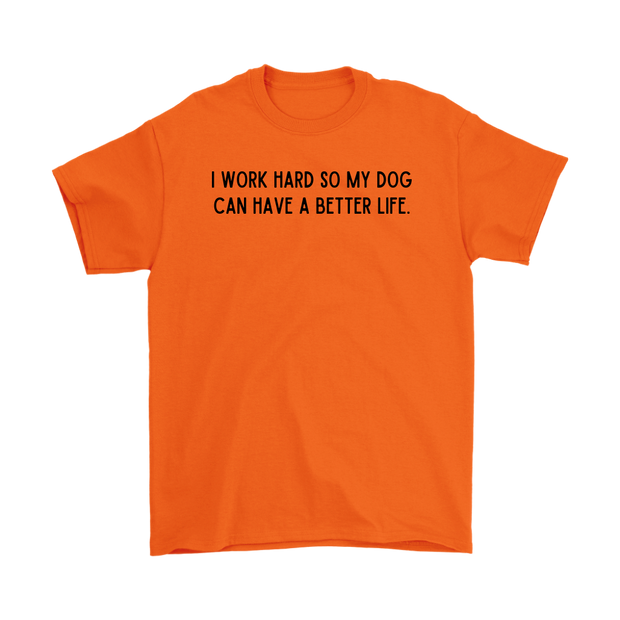 I Work Hard So My Dog Can Have A Better Life Mens Tee Gildan Mens T-Shirt Woofingtons
