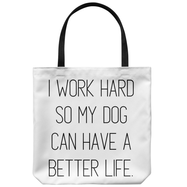 I Work Hard So My Dog Can Have A Better Life Tote Bag Tote Bag Woofingtons