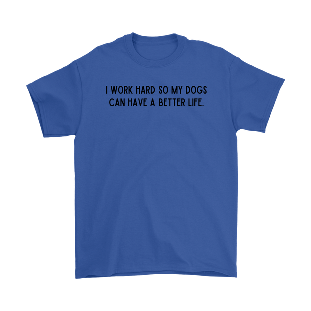 I Work Hard So My Dogs Can Have A Better Life Mens Tee Gildan Mens T-Shirt Woofingtons