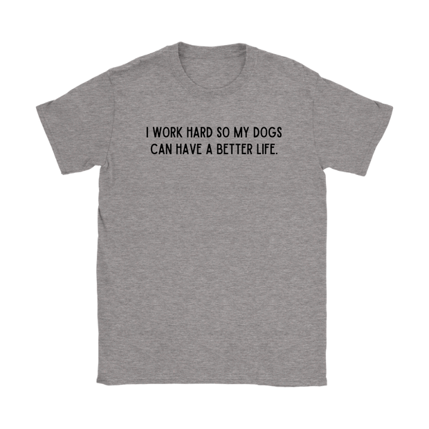 I Work Hard So My Dogs Can Have A Better Life Womens Tee Gildan Womens T-Shirt Woofingtons