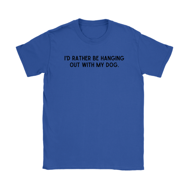 I'd Rather Be Hanging Out With My Dog Womens Tee Gildan Womens T-Shirt Woofingtons