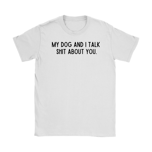 My Dog And I Talk Shit About You Womens Tee Gildan Womens T-Shirt Woofingtons