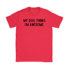 My Dog Thinks I'm Awesome Womens Tee Gildan Womens T-Shirt Woofingtons