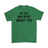 My Dog Was Right About You Mens Tee Gildan Mens T-Shirt Woofingtons