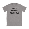 My Dog Was Right About You Womens Tee Gildan Womens T-Shirt Woofingtons