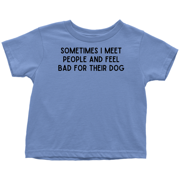 Sometimes I Meet People And Feel Bad For Their Dog Toddler Tee Toddler T-Shirt Woofingtons