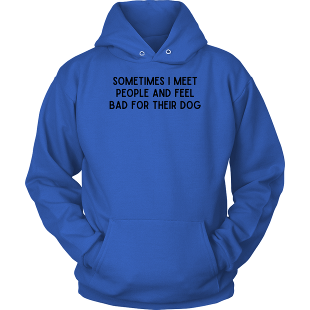 Sometimes I Meet People And Feel Bad For Their Dog Unisex Hoodie Unisex Hoodie Woofingtons