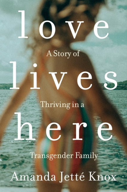 Love Lives Here : A Story of Thriving in a Transgender Family-9780735235175