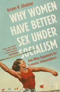 Why Women Have Better Sex Under Socialism : And Other Arguments for Economic Independence-9781529110579