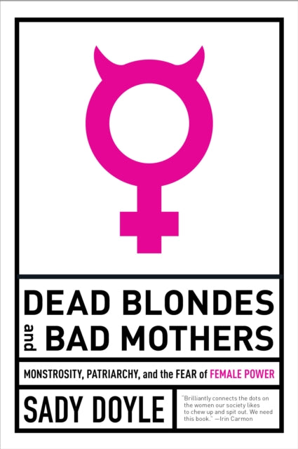 Dead Blondes And Bad Mothers : Monstrosity, Patriarchy, and the Fear of Female Power-9781612197920