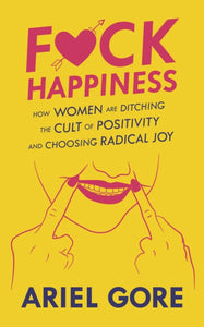Fuck Happiness : How Women are Ditching the Cult of Positivity and Choosing Radical Joy-9781621069508