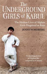 The Underground Girls Of Kabul : The Hidden Lives of Afghan Girls Disguised as Boys-9781844087754