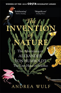 The Invention of Nature : The Adventures of Alexander von Humboldt, the Lost Hero of Science: Costa & Royal Society Prize Winner-9781848549005