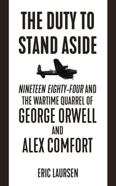 The Duty To Stand Aside : Nineteen Eighty-Four and the Wartime Quarrel of George Orwell and Alex Comfort-9781849353182