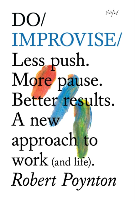 Do Improvise : Less Push. More Pause. Better Results. A New Approach to Work (and Life)-9781907974014