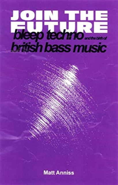Join The Future : Bleep Techno and the Birth of British Bass Music-9781913231002