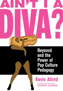 Ain't I A Diva? : Beyonce and the Power of Pop Culture Pedagogy-9781936932603