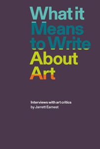 What it Means to Write About Art : Interviews with Art Critics-9781941701898
