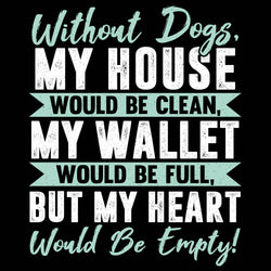 Without Dogs My House Would Be Clean