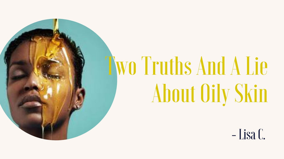 Two Truths and A Lie About Oily Skin