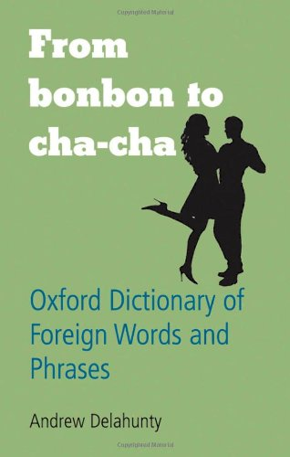 From Bonbon to Cha-cha: Oxford Dictionary of Foreign Words and Phrases