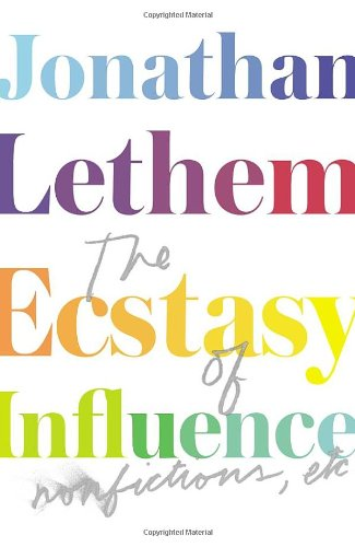 Jonathan Lethem The Ecstasy of Influence: Nonfictions, etc.