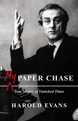 Harold Evans: My Paper Chase: True Stories of Vanished Times