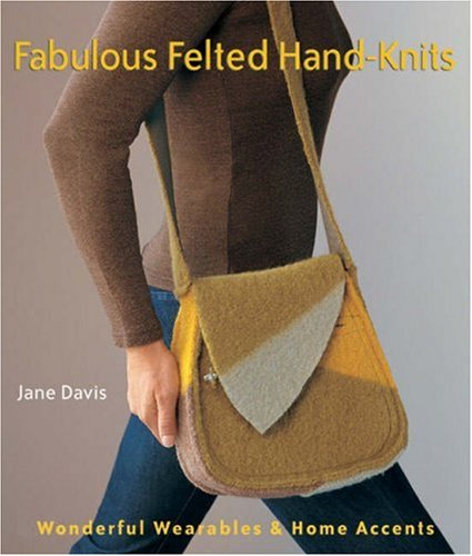 Fabulous Felted Hand Knits: Wonderful Wearables and Home Accents