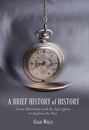 Brief History of History: Great Historians and the Epic Quest to Explain the Past