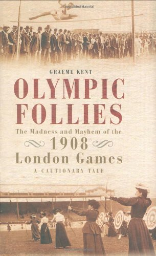 Olympic Follies: The Madness and Mayhem of the 1908 London Games, a Cautionary Tale
